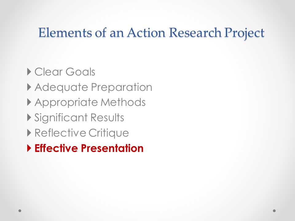 Elements of an Action Research Project  Clear Goals  Adequate Preparation  Appropriate Methods  Significant Results  Reflective Critique  Effect