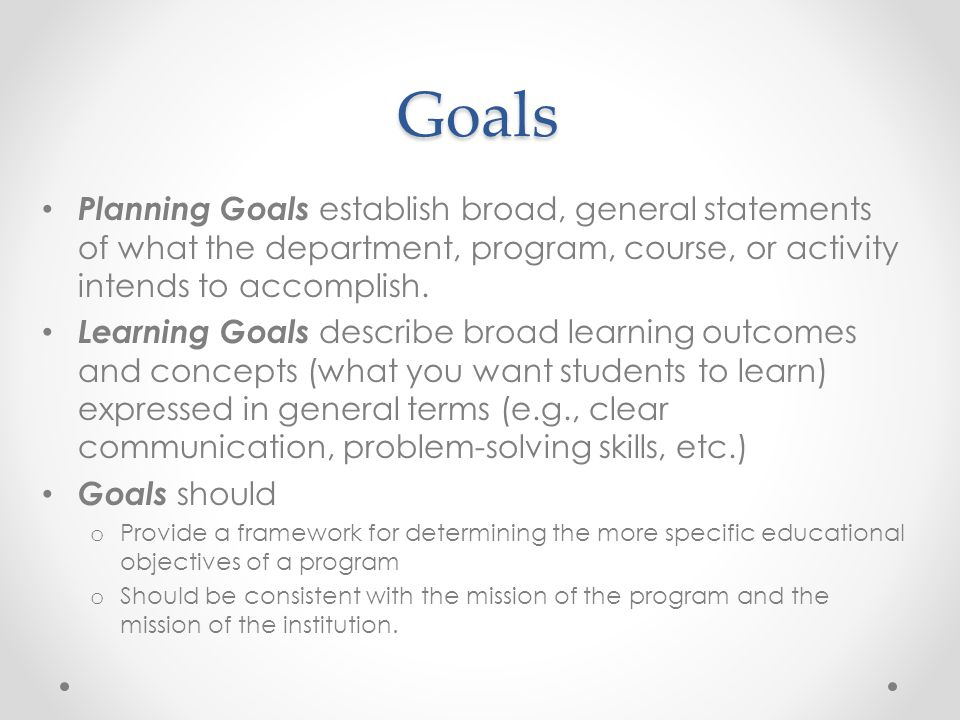 Goals Planning Goals establish broad, general statements of what the department, program, course, or activity intends to accomplish. Learning Goals de