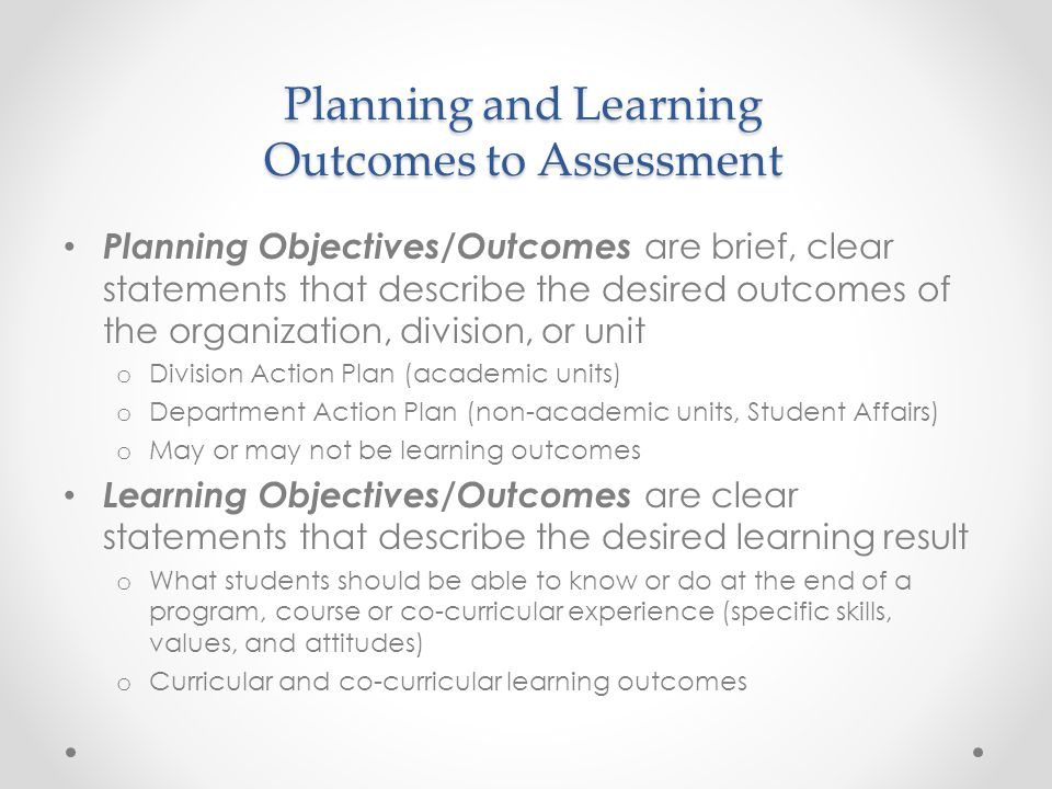 Planning and Learning Outcomes to Assessment Planning Objectives/Outcomes are brief, clear statements that describe the desired outcomes of the organi