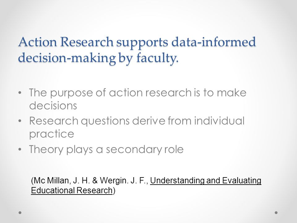 Action Research supports data-informed decision-making by faculty. The purpose of action research is to make decisions Research questions derive from