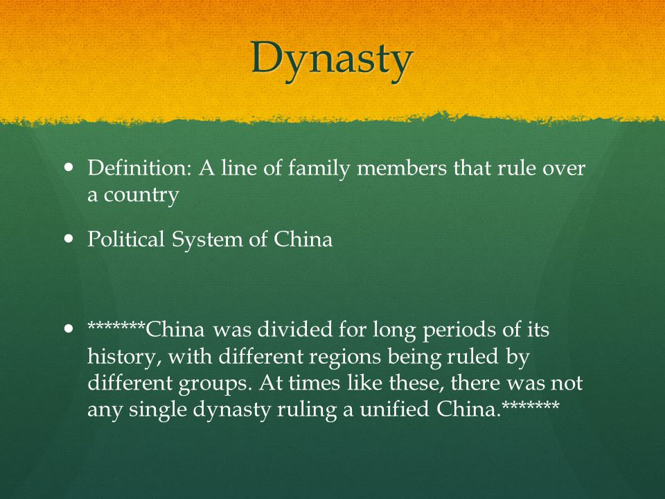 Dynasty Definition: A line of family members that rule over a country Political System of China *******China was divided for long periods of its history, with different regions being ruled by different groups.