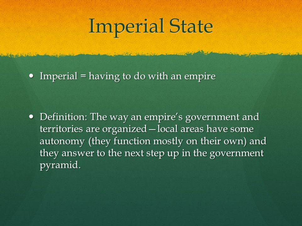 Imperial State Imperial = having to do with an empire Imperial = having to do with an empire Definition: The way an empire's government and territories are organized—local areas have some autonomy (they function mostly on their own) and they answer to the next step up in the government pyramid.