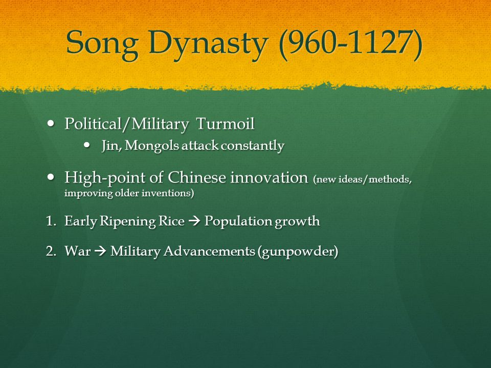 Song Dynasty (960-1127) Political/Military Turmoil Political/Military Turmoil Jin, Mongols attack constantly Jin, Mongols attack constantly High-point of Chinese innovation (new ideas/methods, improving older inventions) High-point of Chinese innovation (new ideas/methods, improving older inventions) 1.Early Ripening Rice  Population growth 2.War  Military Advancements (gunpowder)