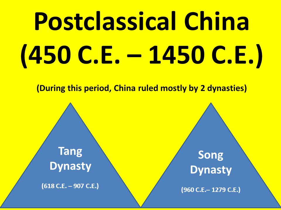Postclassical China (450 C.E. – 1450 C.E.) (During this period, China ruled mostly by 2 dynasties) Tang Dynasty (618 C.E. – 907 C.E.) Song Dynasty (96