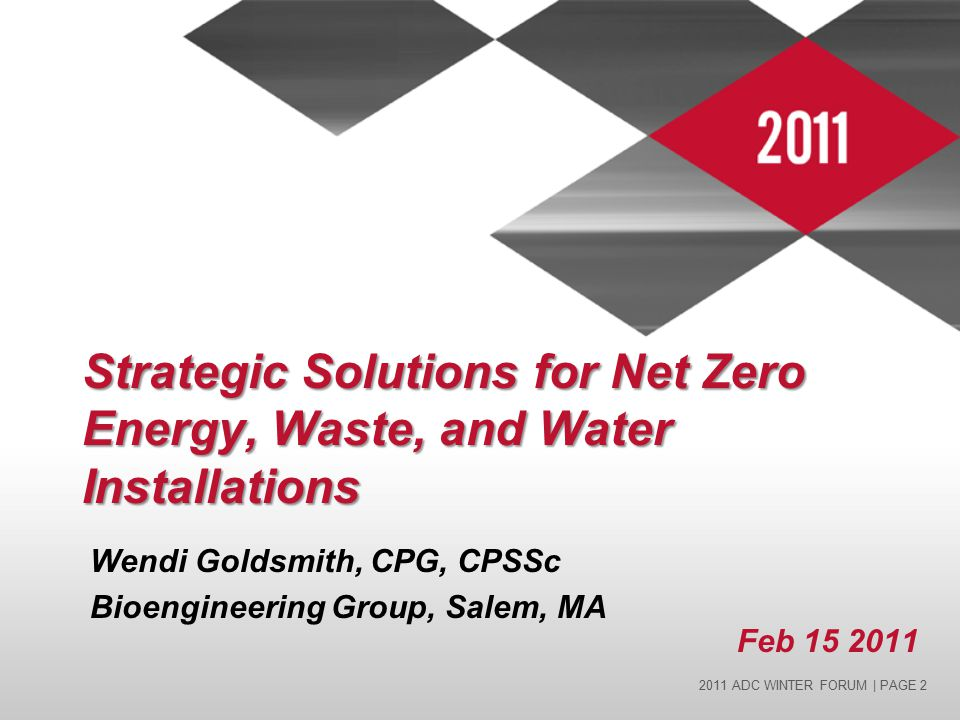 2011 ADC WINTER FORUM | PAGE 2 Strategic Solutions for Net Zero Energy, Waste, and Water Installations Wendi Goldsmith, CPG, CPSSc Bioengineering Group, Salem, MA Feb 15 2011