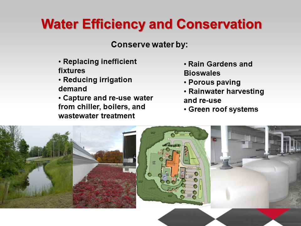 Water Efficiency and Conservation Replacing inefficient fixtures Reducing irrigation demand Capture and re-use water from chiller, boilers, and wastewater treatment Rain Gardens and Bioswales Porous paving Rainwater harvesting and re-use Green roof systems Conserve water by: