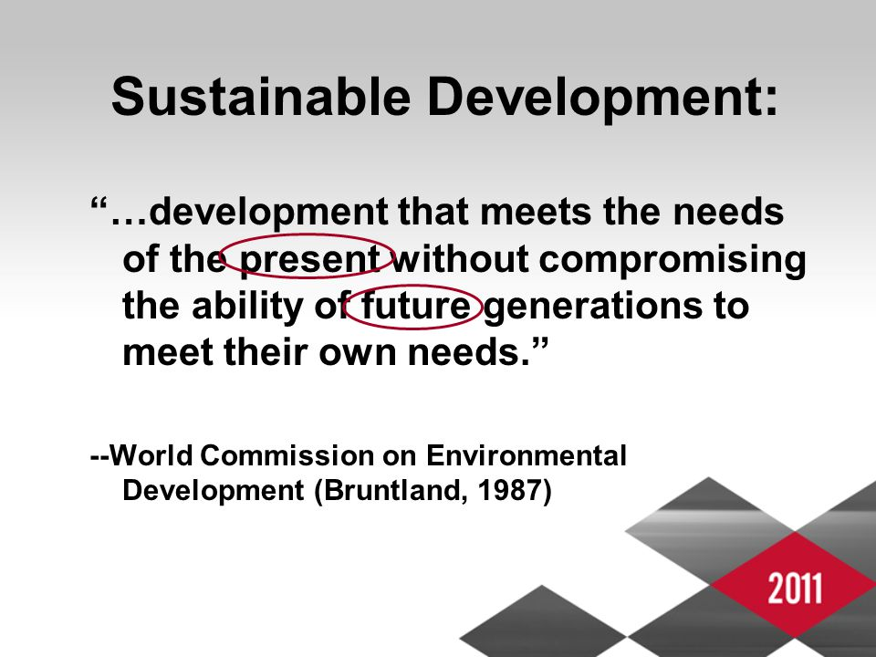 Sustainable Development: …development that meets the needs of the present without compromising the ability of future generations to meet their own needs. --World Commission on Environmental Development (Bruntland, 1987)