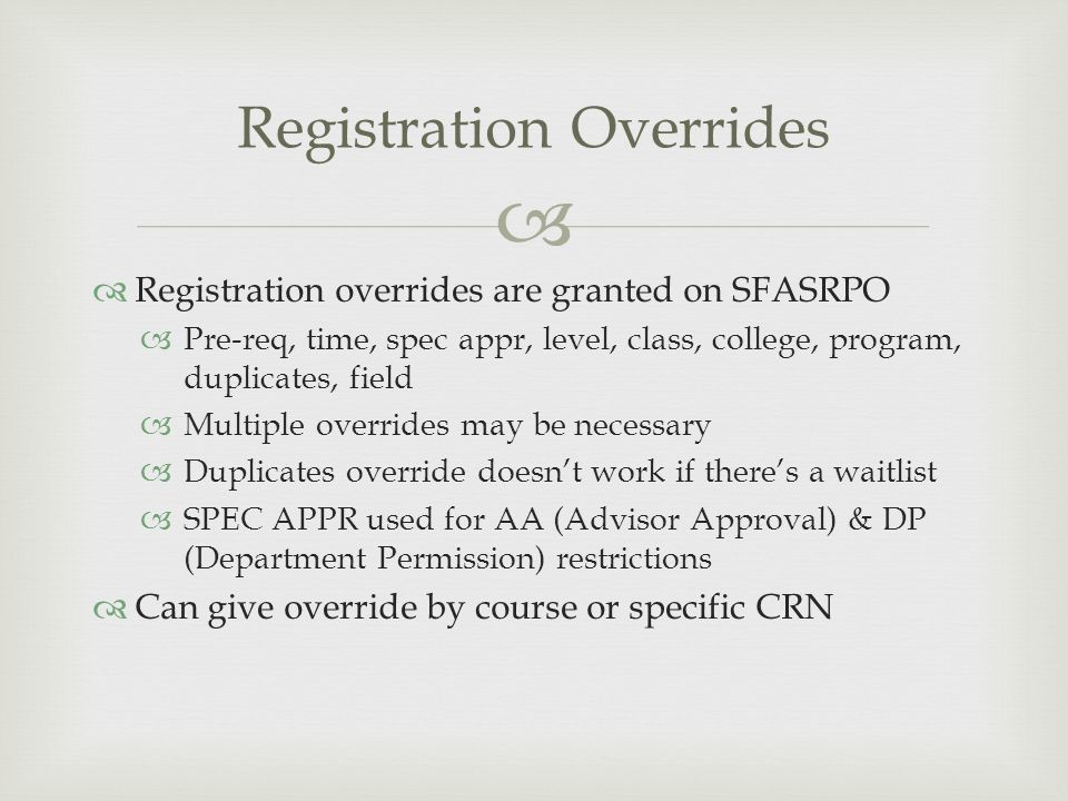   Registration overrides are granted on SFASRPO  Pre-req, time, spec appr, level, class, college, program, duplicates, field  Multiple overrides may be necessary  Duplicates override doesn't work if there's a waitlist  SPEC APPR used for AA (Advisor Approval) & DP (Department Permission) restrictions  Can give override by course or specific CRN Registration Overrides