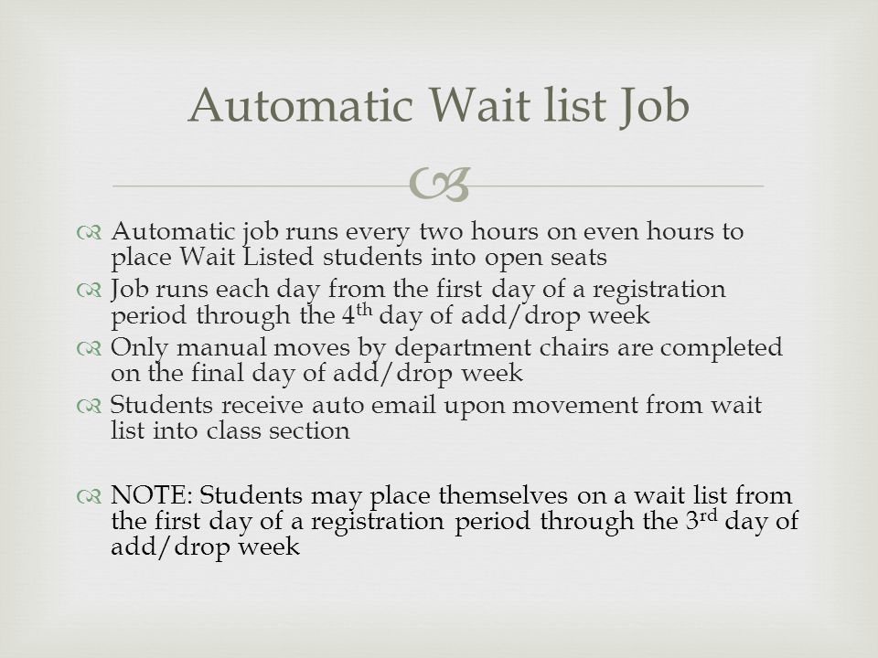   Automatic job runs every two hours on even hours to place Wait Listed students into open seats  Job runs each day from the first day of a registration period through the 4 th day of add/drop week  Only manual moves by department chairs are completed on the final day of add/drop week  Students receive auto email upon movement from wait list into class section  NOTE: Students may place themselves on a wait list from the first day of a registration period through the 3 rd day of add/drop week Automatic Wait list Job