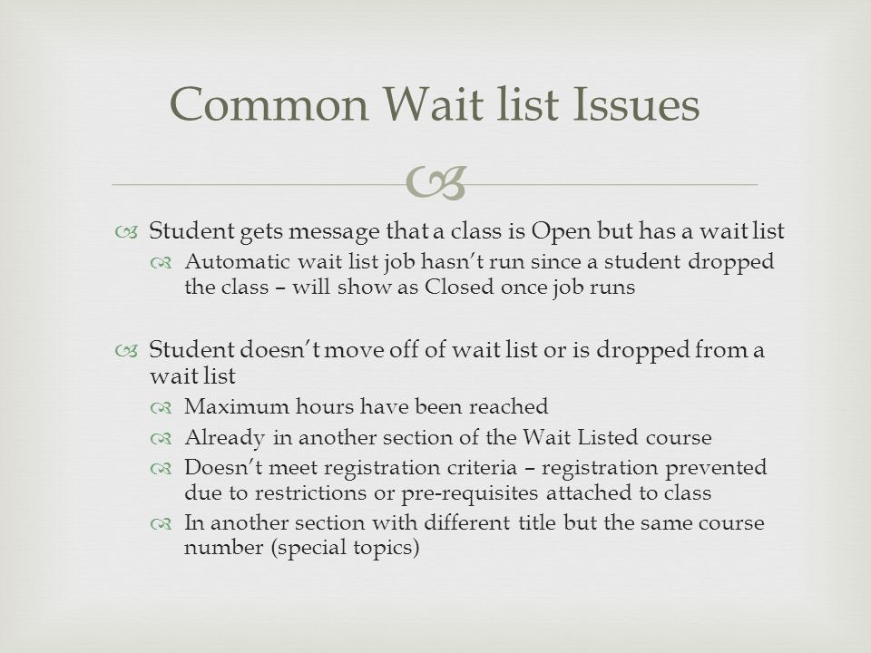   Student gets message that a class is Open but has a wait list  Automatic wait list job hasn't run since a student dropped the class – will show a