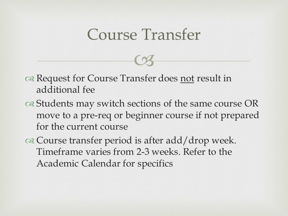   Request for Course Transfer does not result in additional fee  Students may switch sections of the same course OR move to a pre-req or beginner course if not prepared for the current course  Course transfer period is after add/drop week.