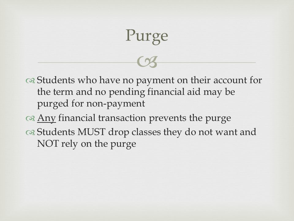   Students who have no payment on their account for the term and no pending financial aid may be purged for non-payment  Any financial transaction prevents the purge  Students MUST drop classes they do not want and NOT rely on the purge Purge