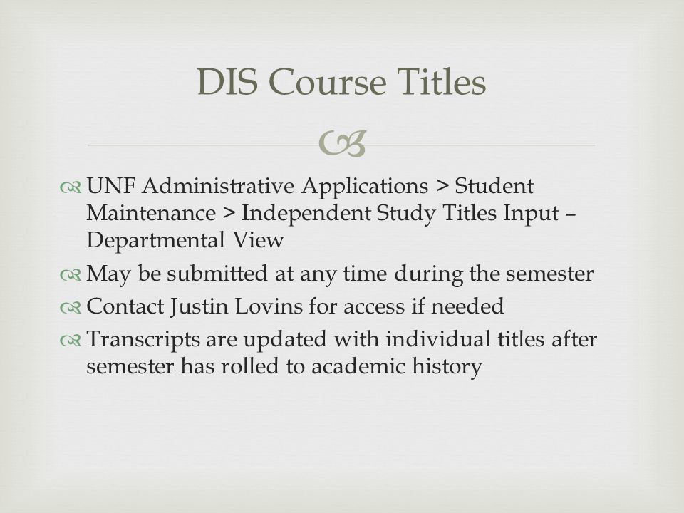   UNF Administrative Applications > Student Maintenance > Independent Study Titles Input – Departmental View  May be submitted at any time during the semester  Contact Justin Lovins for access if needed  Transcripts are updated with individual titles after semester has rolled to academic history DIS Course Titles