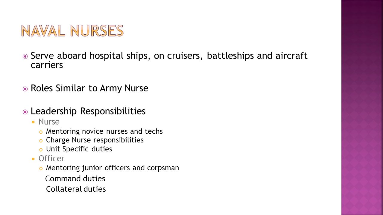  Serve aboard hospital ships, on cruisers, battleships and aircraft carriers  Roles Similar to Army Nurse  Leadership Responsibilities  Nurse Mentoring novice nurses and techs Charge Nurse responsibilities Unit Specific duties  Officer Mentoring junior officers and corpsman Command duties Collateral duties