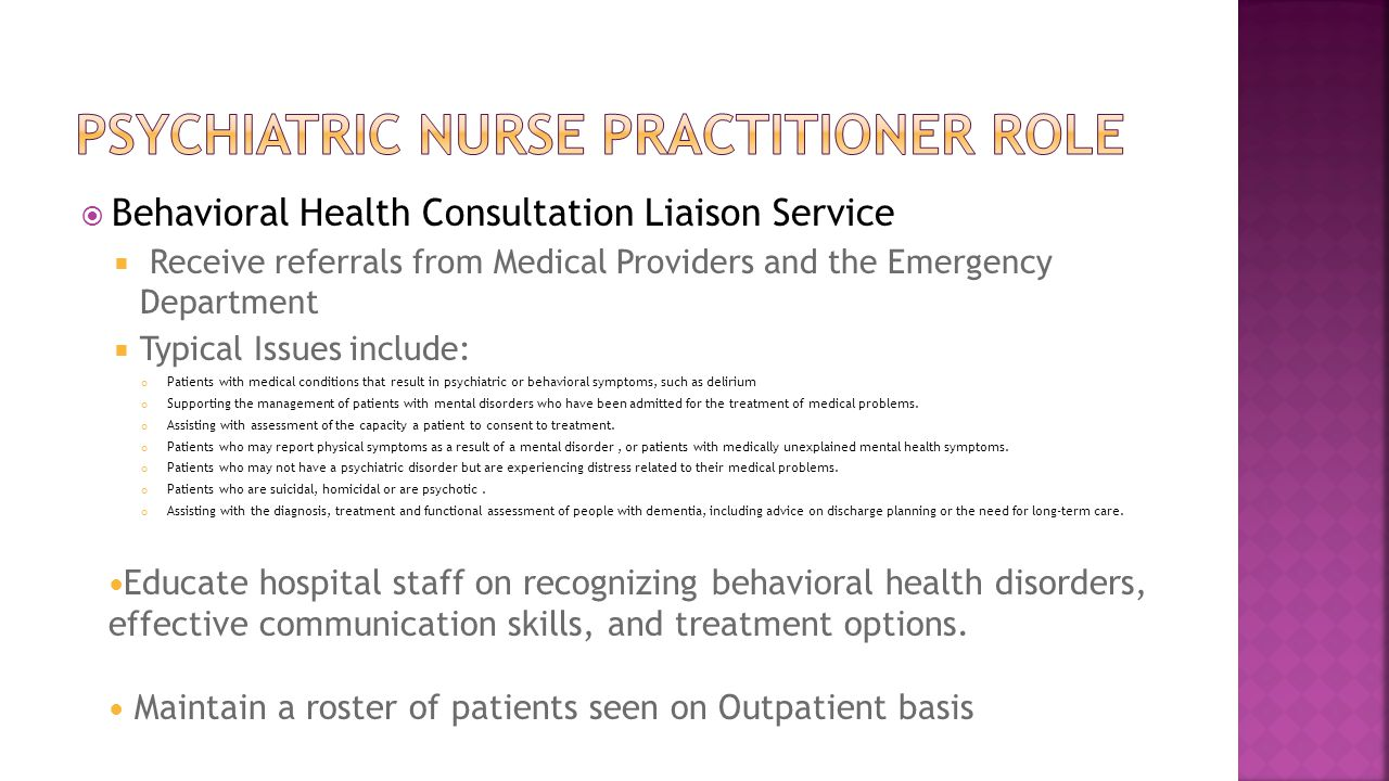  Behavioral Health Consultation Liaison Service  Receive referrals from Medical Providers and the Emergency Department  Typical Issues include: Patients with medical conditions that result in psychiatric or behavioral symptoms, such as delirium Supporting the management of patients with mental disorders who have been admitted for the treatment of medical problems.