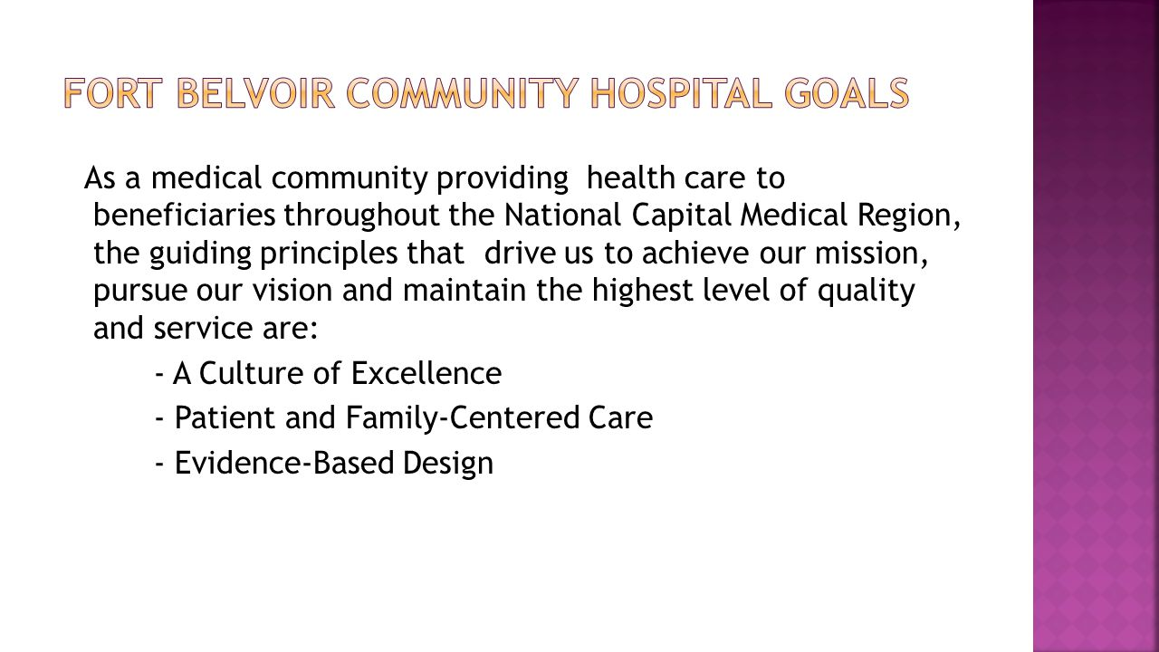 As a medical community providing health care to beneficiaries throughout the National Capital Medical Region, the guiding principles that drive us to achieve our mission, pursue our vision and maintain the highest level of quality and service are: - A Culture of Excellence - Patient and Family-Centered Care - Evidence-Based Design