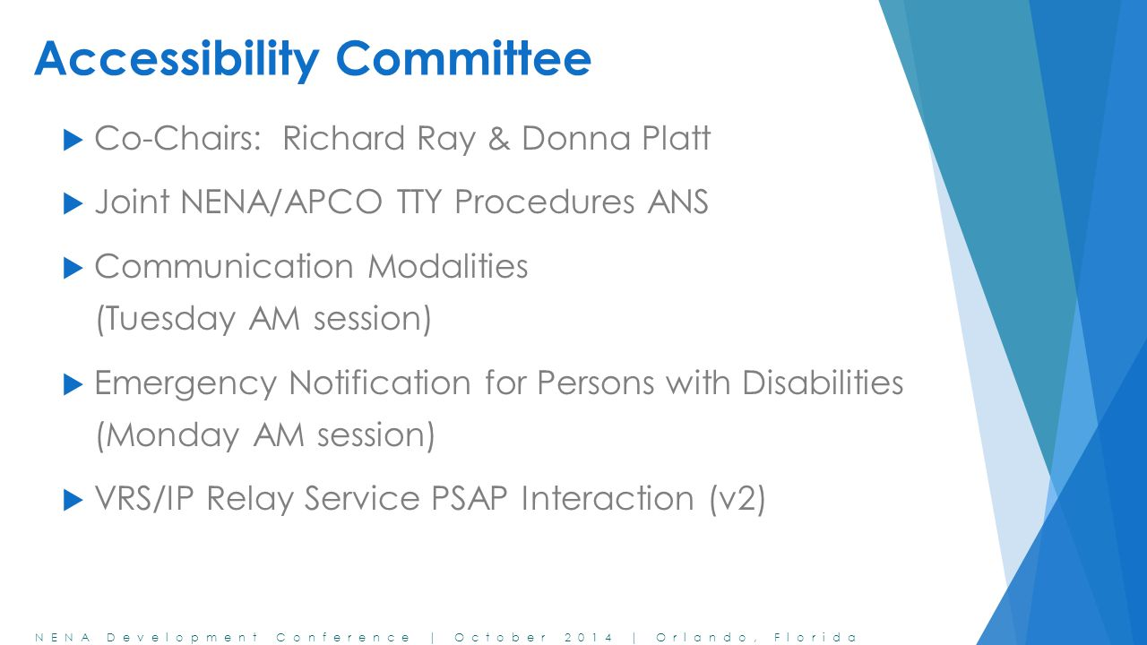 NENA Development Conference | October 2014 | Orlando, Florida Accessibility Committee  Co-Chairs: Richard Ray & Donna Platt  Joint NENA/APCO TTY Procedures ANS  Communication Modalities (Tuesday AM session)  Emergency Notification for Persons with Disabilities (Monday AM session)  VRS/IP Relay Service PSAP Interaction (v2)
