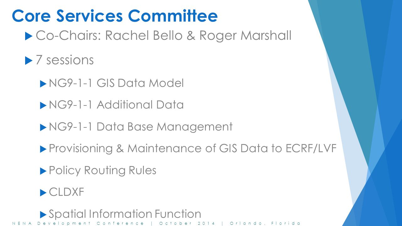 NENA Development Conference | October 2014 | Orlando, Florida Core Services Committee  Co-Chairs: Rachel Bello & Roger Marshall  7 sessions  NG9-1-1 GIS Data Model  NG9-1-1 Additional Data  NG9-1-1 Data Base Management  Provisioning & Maintenance of GIS Data to ECRF/LVF  Policy Routing Rules  CLDXF  Spatial Information Function