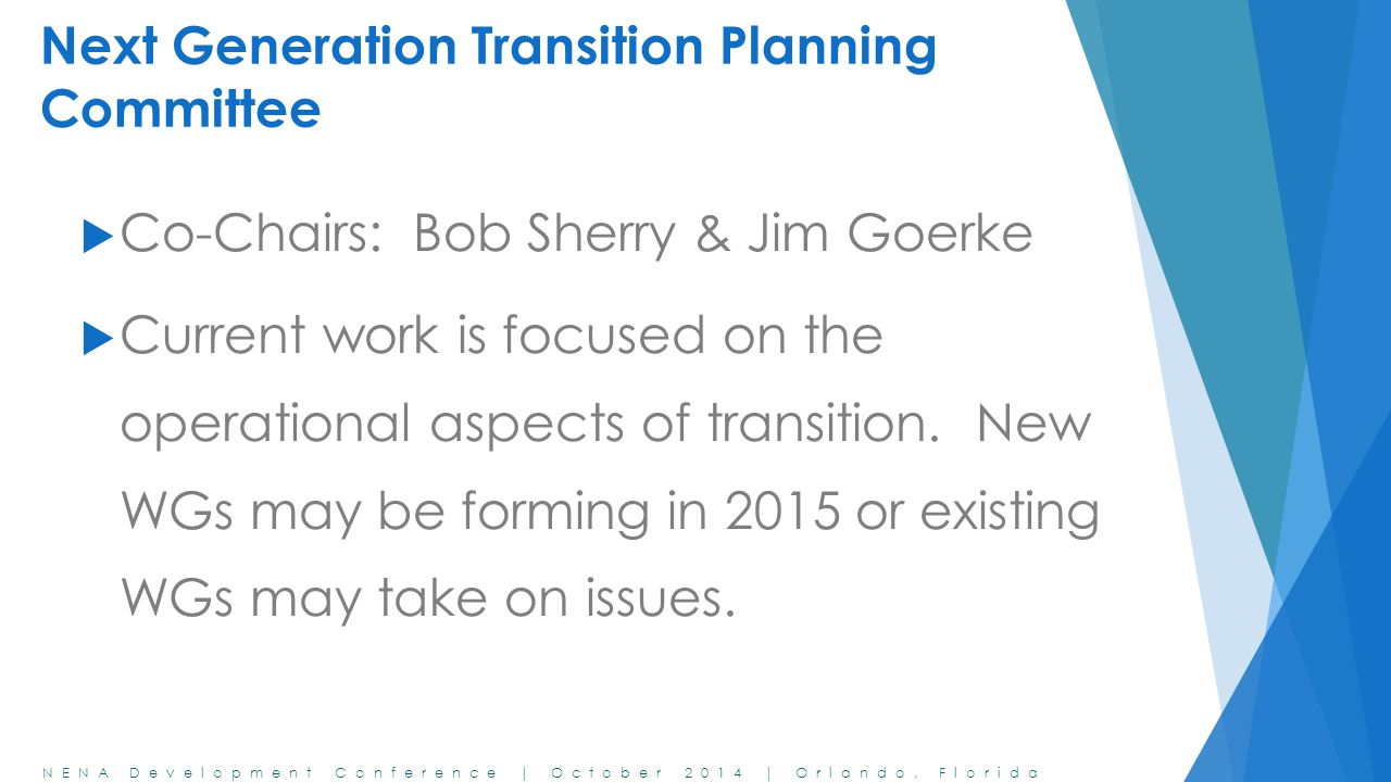 NENA Development Conference | October 2014 | Orlando, Florida Next Generation Transition Planning Committee  Co-Chairs: Bob Sherry & Jim Goerke  Current work is focused on the operational aspects of transition.