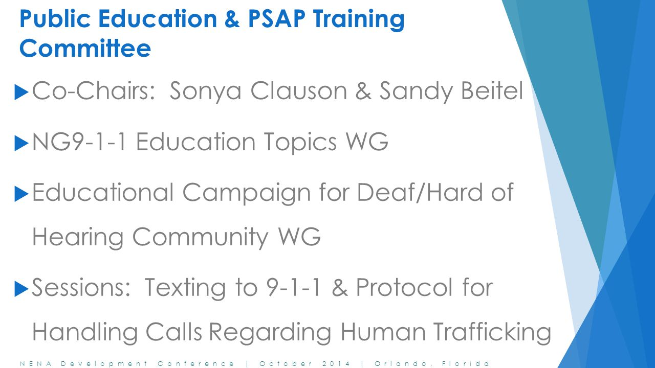 NENA Development Conference | October 2014 | Orlando, Florida Public Education & PSAP Training Committee  Co-Chairs: Sonya Clauson & Sandy Beitel  NG9-1-1 Education Topics WG  Educational Campaign for Deaf/Hard of Hearing Community WG  Sessions: Texting to 9-1-1 & Protocol for Handling Calls Regarding Human Trafficking