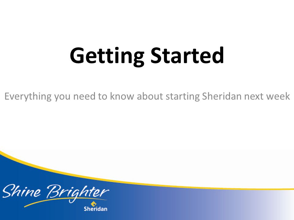 Getting Started Everything you need to know about starting Sheridan next week