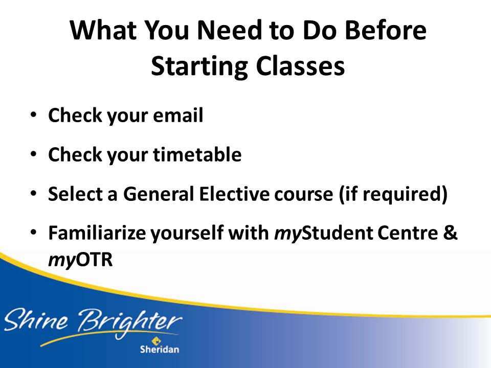 What You Need to Do Before Starting Classes Check your email Check your timetable Select a General Elective course (if required) Familiarize yourself with myStudent Centre & myOTR