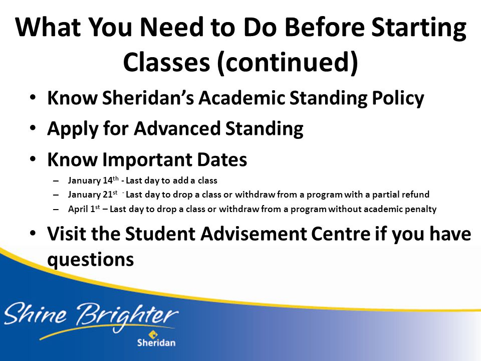 Know Sheridan's Academic Standing Policy Apply for Advanced Standing Know Important Dates – January 14 th - Last day to add a class – January 21 st - Last day to drop a class or withdraw from a program with a partial refund – April 1 st – Last day to drop a class or withdraw from a program without academic penalty Visit the Student Advisement Centre if you have questions What You Need to Do Before Starting Classes (continued)