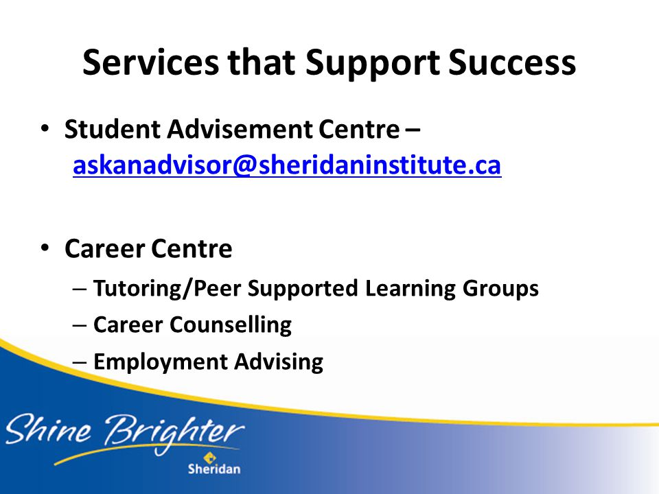 Services that Support Success Student Advisement Centre – askanadvisor@sheridaninstitute.ca askanadvisor@sheridaninstitute.ca Career Centre – Tutoring/Peer Supported Learning Groups – Career Counselling – Employment Advising