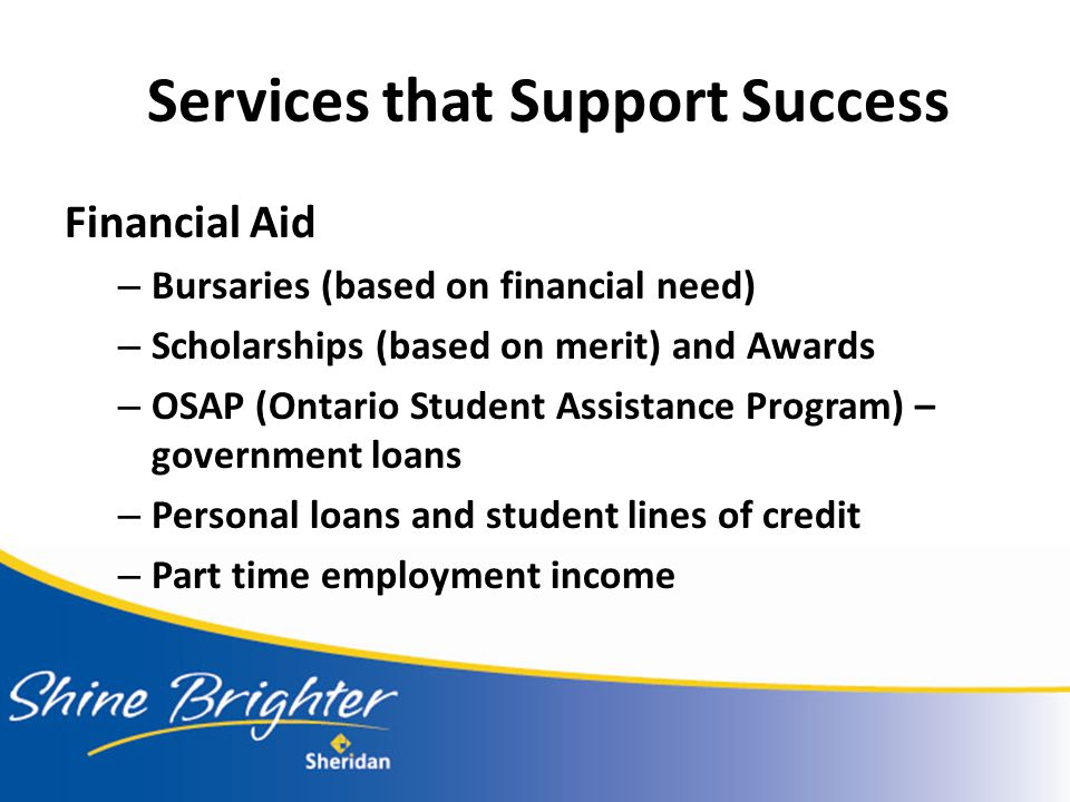 Services that Support Success Financial Aid – Bursaries (based on financial need) – Scholarships (based on merit) and Awards – OSAP (Ontario Student Assistance Program) – government loans – Personal loans and student lines of credit – Part time employment income