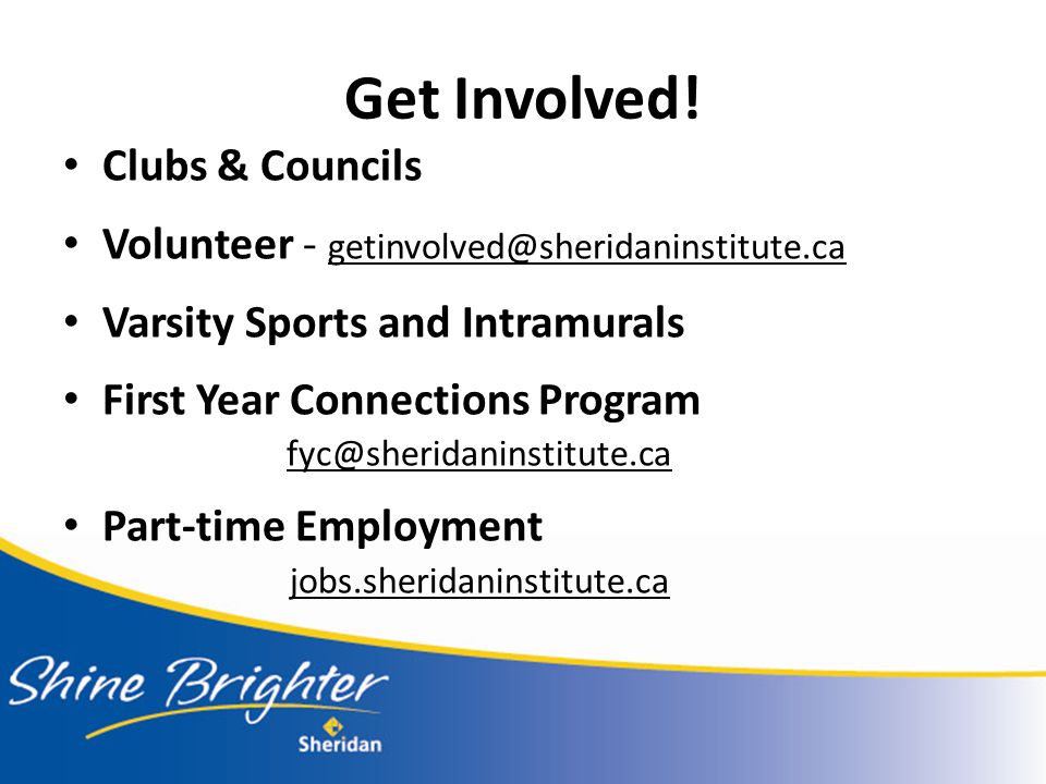 Get Involved! Clubs & Councils Volunteer - getinvolved@sheridaninstitute.ca Varsity Sports and Intramurals First Year Connections Program fyc@sheridan