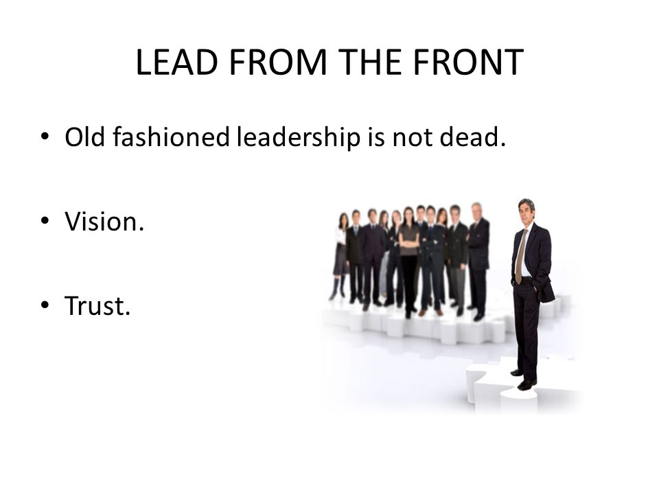LEAD FROM THE FRONT Old fashioned leadership is not dead. Vision. Trust.