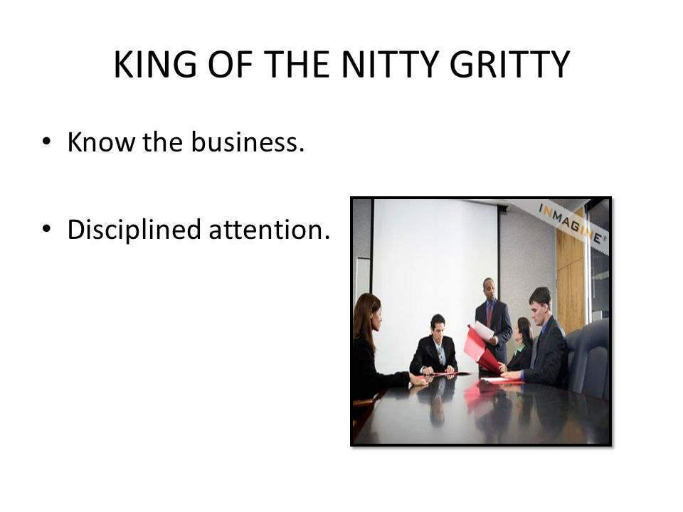 KING OF THE NITTY GRITTY Know the business. Disciplined attention.