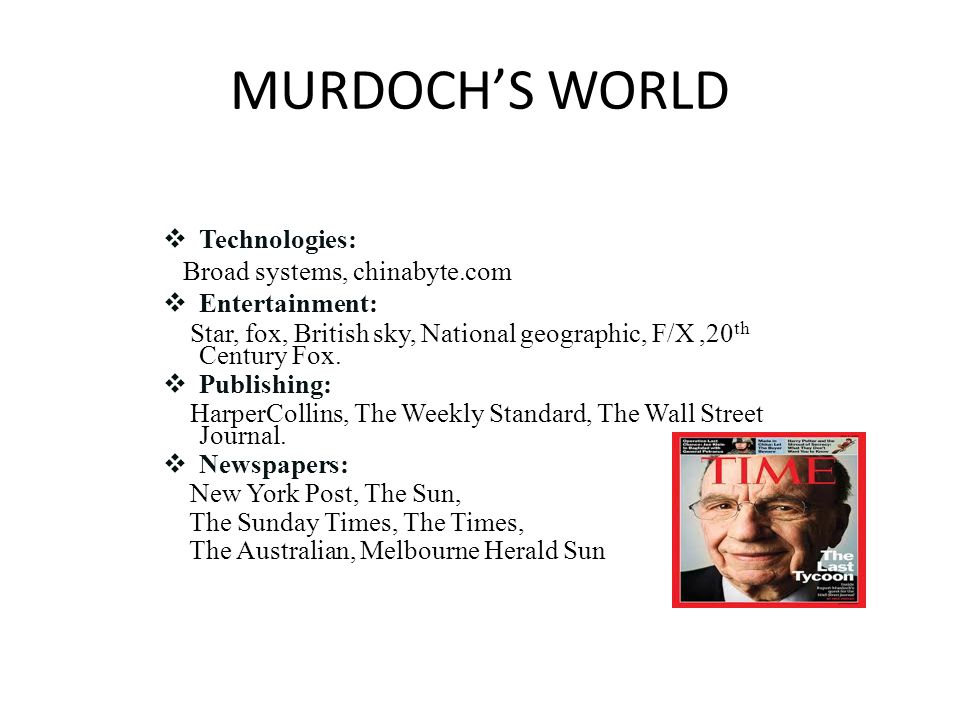 MURDOCH'S WORLD  Technologies: Broad systems, chinabyte.com  Entertainment: Star, fox, British sky, National geographic, F/X,20 th Century Fox.