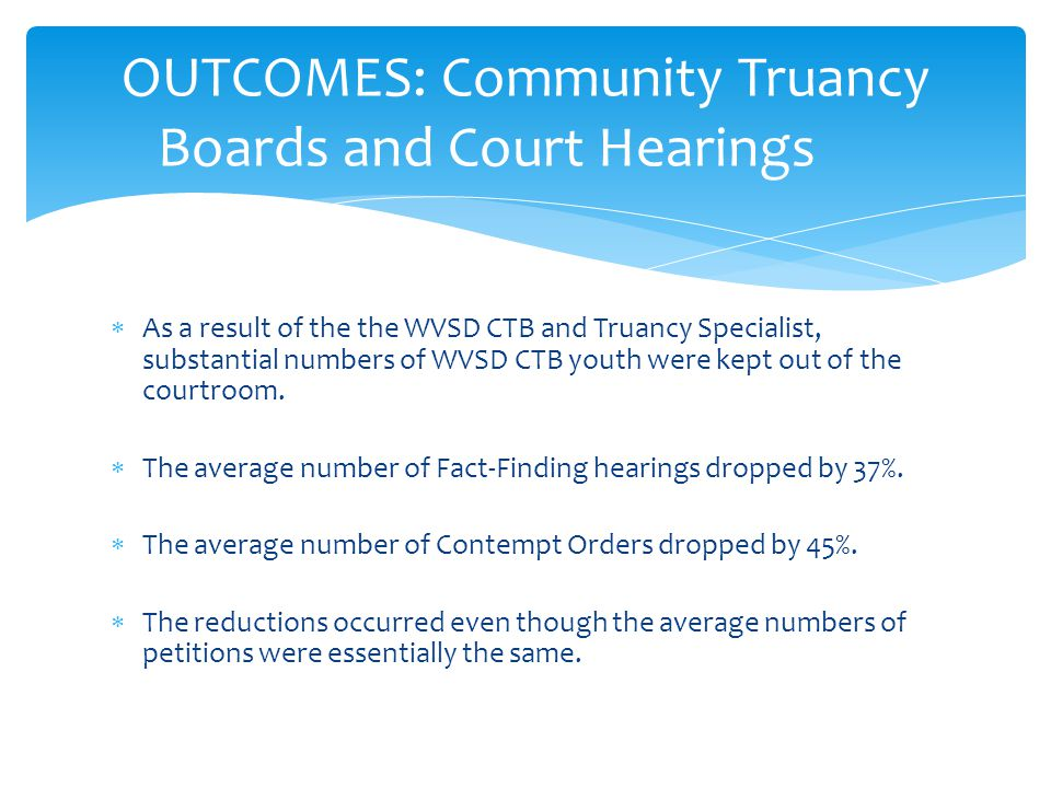  As a result of the the WVSD CTB and Truancy Specialist, substantial numbers of WVSD CTB youth were kept out of the courtroom.  The average number o