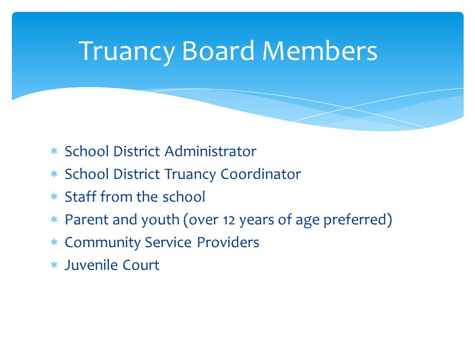  School District Administrator  School District Truancy Coordinator  Staff from the school  Parent and youth (over 12 years of age preferred)  Co