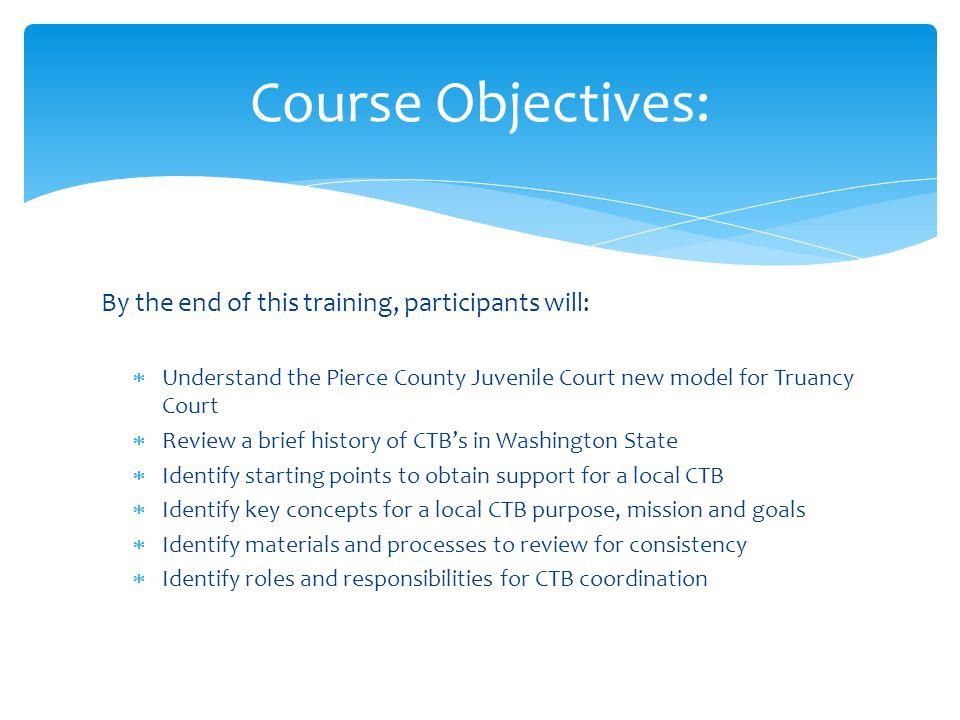 By the end of this training, participants will:  Understand the Pierce County Juvenile Court new model for Truancy Court  Review a brief history of