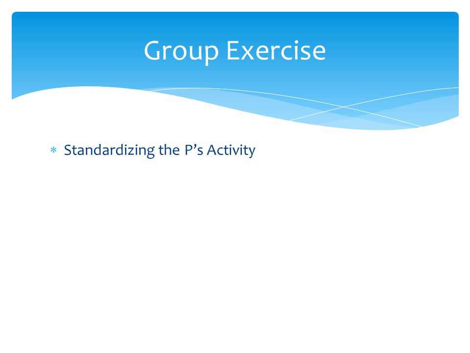  Standardizing the P's Activity Group Exercise