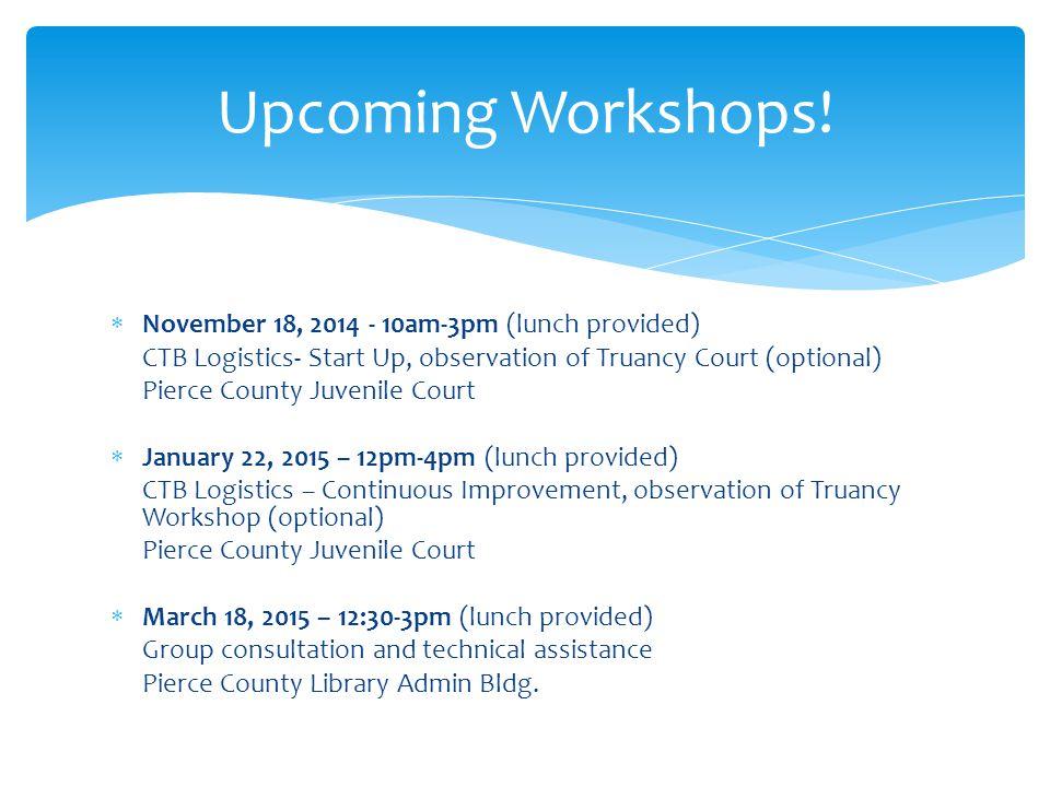  November 18, 2014 - 10am-3pm (lunch provided) CTB Logistics- Start Up, observation of Truancy Court (optional) Pierce County Juvenile Court  Januar
