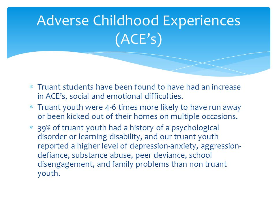  Truant students have been found to have had an increase in ACE's, social and emotional difficulties.  Truant youth were 4-6 times more likely to ha