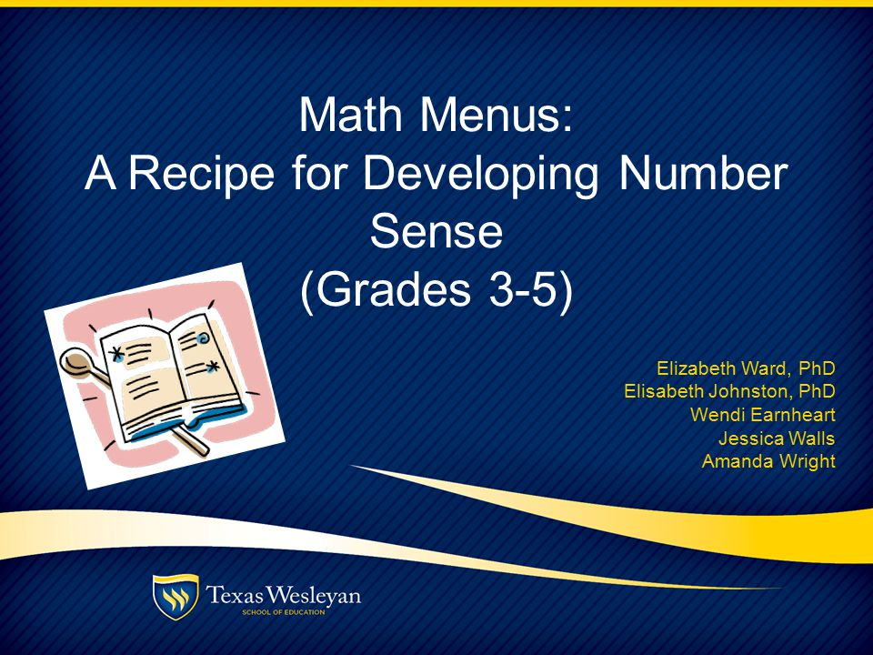 Math Menus: A Recipe for Developing Number Sense (Grades 3-5) Elizabeth Ward, PhD Elisabeth Johnston, PhD Wendi Earnheart Jessica Walls Amanda Wright
