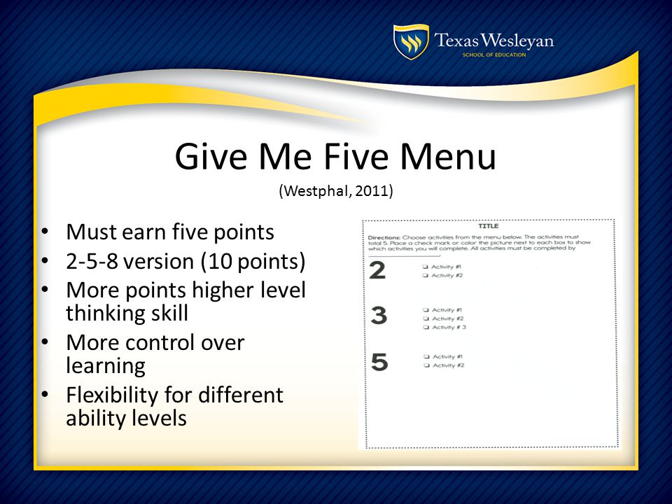 Give Me Five Menu (Westphal, 2011) Must earn five points 2-5-8 version (10 points) More points higher level thinking skill More control over learning