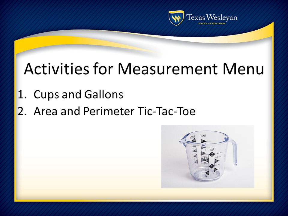 Activities for Measurement Menu 1.Cups and Gallons 2.Area and Perimeter Tic-Tac-Toe
