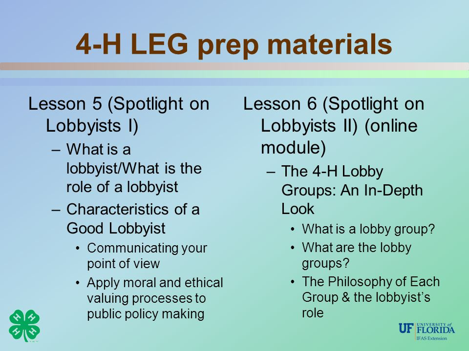 4-H LEG prep materials Lesson 5 (Spotlight on Lobbyists I) –What is a lobbyist/What is the role of a lobbyist –Characteristics of a Good Lobbyist Communicating your point of view Apply moral and ethical valuing processes to public policy making Lesson 6 (Spotlight on Lobbyists II) (online module) –The 4-H Lobby Groups: An In-Depth Look What is a lobby group.