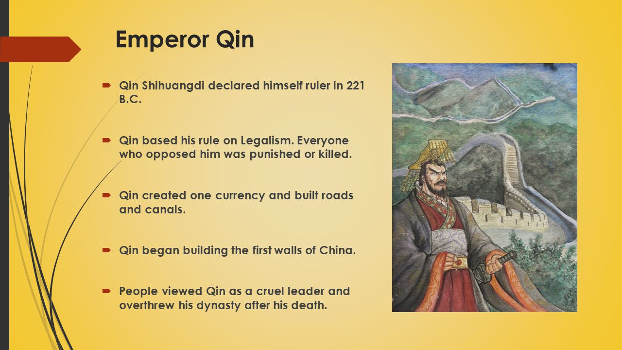 Emperor Qin  Qin Shihuangdi declared himself ruler in 221 B.C.  Qin based his rule on Legalism. Everyone who opposed him was punished or killed.  Q