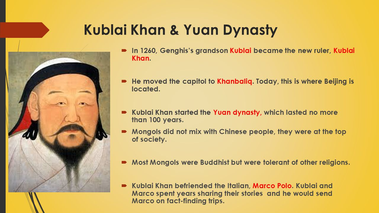 Kublai Khan & Yuan Dynasty  In 1260, Genghis's grandson Kublai became the new ruler, Kublai Khan.  He moved the capitol to Khanbaliq. Today, this is