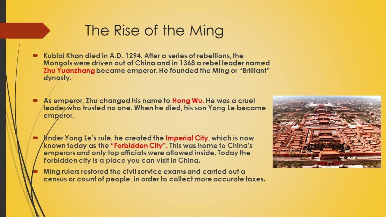 The Rise of the Ming  Kublai Khan died in A.D. 1294. After a series of rebellions, the Mongols were driven out of China and in 1368 a rebel leader na