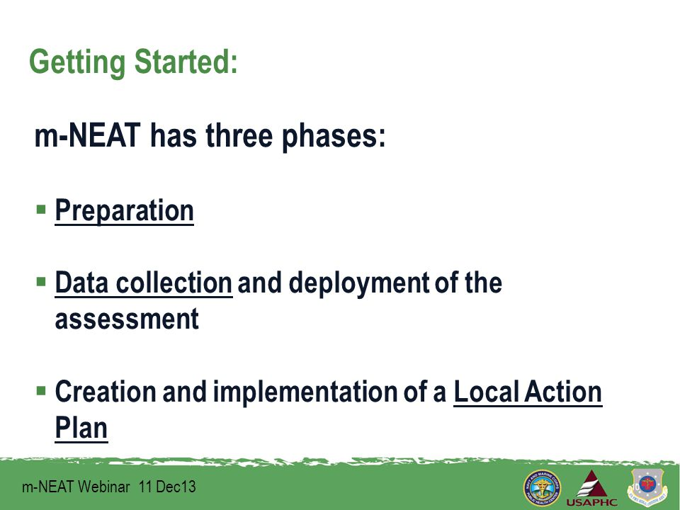Getting Started: m-NEAT has three phases:  Preparation  Data collection and deployment of the assessment  Creation and implementation of a Local Action Plan m-NEAT Webinar 11 Dec13 10