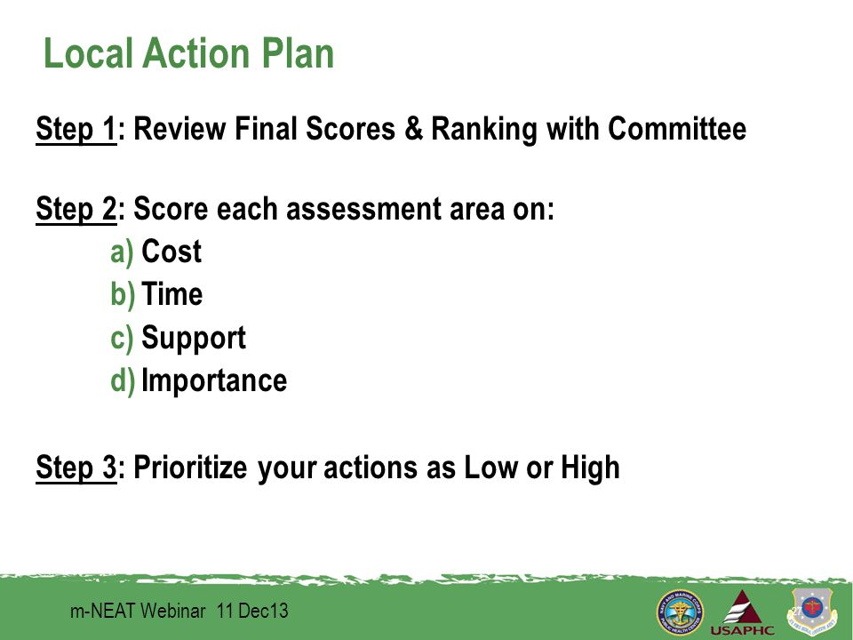 Local Action Plan m-NEAT Webinar 11 Dec13 27 Step 1: Review Final Scores & Ranking with Committee Step 2: Score each assessment area on: a)Cost b)Time c)Support d)Importance Step 3: Prioritize your actions as Low or High