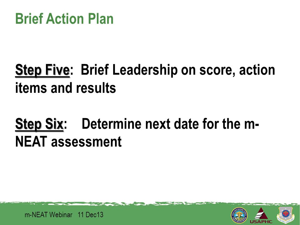 Brief Action Plan Step Five Step Five: Brief Leadership on score, action items and results Step Six Step Six: Determine next date for the m- NEAT assessment m-NEAT Webinar 11 Dec13 30