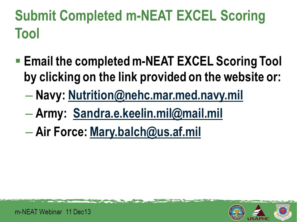 Submit Completed m-NEAT EXCEL Scoring Tool  Email the completed m-NEAT EXCEL Scoring Tool by clicking on the link provided on the website or: – Navy: Nutrition@nehc.mar.med.navy.milNutrition@nehc.mar.med.navy.mil – Army: Sandra.e.keelin.mil@mail.milSandra.e.keelin.mil@mail.mil – Air Force: Mary.balch@us.af.milMary.balch@us.af.mil 32 m-NEAT Webinar 11 Dec13